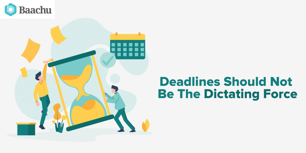 Deadlines Should Not Be The Dictating Force